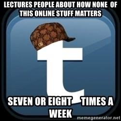 Scumblr - LECTURES PEOPLE ABOUT HOW NONE  OF THIS ONLINE STUFF MATTERS SEVEN OR EIGHT     TIMES A WEEK