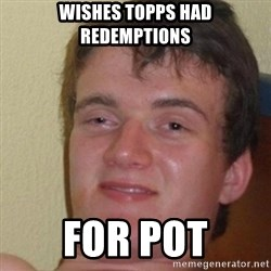 really high guy - wishes topps had redemptions for pot