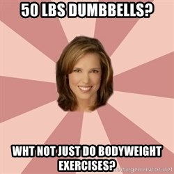 momscience - 50 lbs DUMBBELLS? wht not just do bodyweight exercises?