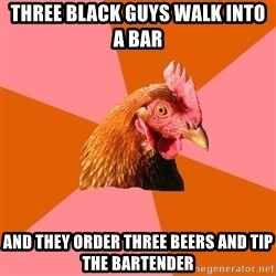 Anti Joke Chicken - three black guys walk into a bar And they order three beers and tip the bartender