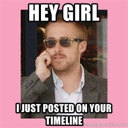 Hey Girl - Hey girl i just posted on your timeline