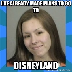 Jodi arias meme  - I've already made plans to go to disneyland