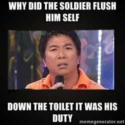 Willie Revillame me - WHY DID THE SOLDIER FLUSH HIM SELF DOWN THE TOILET IT WAS HIS DUTY