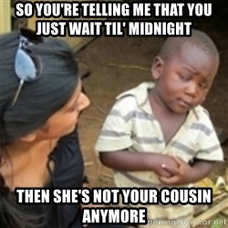 Skeptical african kid  - so you're telling me that you just wait til' midnight then she's not your cousin anymore