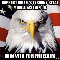 American Pride Eagle - Support israel's tyranny, steal middle eAstern oil Win win for freedom