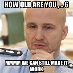 riepottelujuttu - HOW OLD ARE YOU , .. 6 MMMM WE CAN STILL MAKE IT WORK