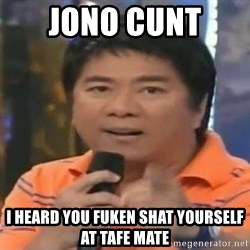 willie revillame you dont do that to me - JONO CUNT  I HEARD YOU FUKEN SHAT YOURSELF AT TAFE MATE