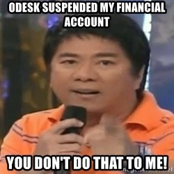 willie revillame you dont do that to me - odesk suspended my financial account you don't do that to me!