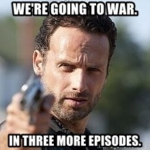Walking dead Rick - We're going to war. In three more episodes.