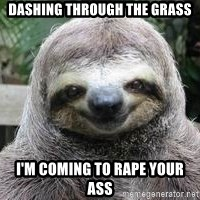 Sexual Sloth - Dashing through the grass i'm coming to rape your ass