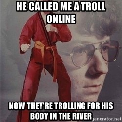 PTSD Karate Kyle - he called me a troll online now they're trolling for his body in the river