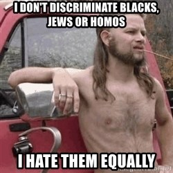 Almost Politically Correct Redneck - i don't discriminate blacks, jews or homos i hate them equally