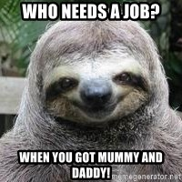 Sexual Sloth - WHO NEEDS A JOB?  WHEN YOU GOT MUMMY AND DADDY!
