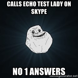 Forever Alone - calls echo test lady on skype no 1 answers