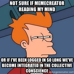 Futurama Fry - not sure if memecreator reading my mind or if i've been logged in so long we've become integrated in the collective conscience
