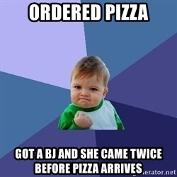 Success Kid - Ordered Pizza got a BJ and she came twice before pizza arrives