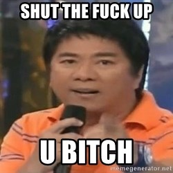 willie revillame you dont do that to me - SHUT THE FUCK UP U BITCH