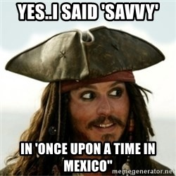 Captain Jack Sparow - Yes..i said 'savvy' in 'once upon a time in mexico""