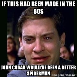 crying peter parker - If this had been made in the 80s John Cusak would've been a better Spiderman