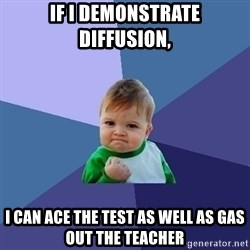 Success Kid - if i demonstrate diffusion, I can ace the test as well as gas out the teacher
