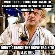 Doc Back to the future - went to the future and installed fusion generator to power the time circuits didn't change the drive train to electric