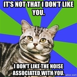 Introvert Cat - It's not that I don't like you.  I don't like the noise associated with you.