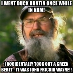 Duck Dynasty - Uncle Si  - I went duck huntin once while in nam! I accidentally took out a green beret - it was john frickin wayne!!