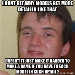 really high guy - i dont get why models get more detailed like that doesn't it just make it harder to make a game if you have to each model in such detail?
