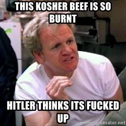 Gordon Ramsay - this kosher beef is so burnt hitler thinks its fucked up