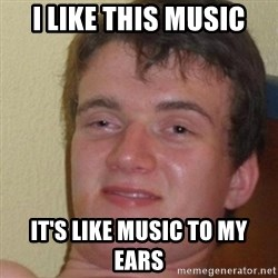 really high guy - I like this music it's like music to my ears