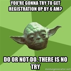 Advice Yoda Gives - you're gonna try to get registration up by 6 am? do or not do. there is no try