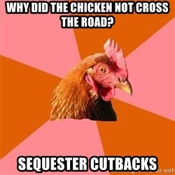 Anti Joke Chicken - Why did the chicken not cross the road? sequester cutbacks