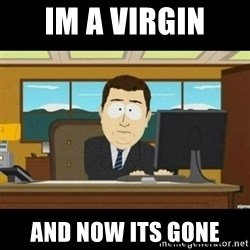 Annnnd its gone - IM A VIRGIN AND NOW ITS GONE
