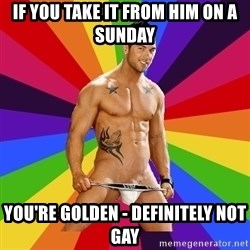 Gay pornstar logic - If you take it from him on a sunday you're golden - definitely not gay
