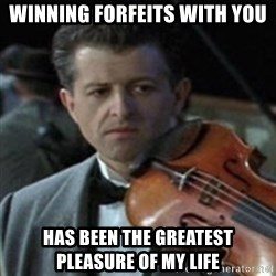 Titanic Violin Meme - winning forfeits with you has been the greatest pleasure of my life
