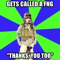 "Wannabe Army Kid - gets called a fng ""thanks, you too"""