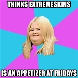 Fat Girl - thinks extremeskins is an appetizer at fridays