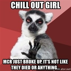 Chill Out Lemur - chill out girl mcr just broke up, it's not like they died or anything...