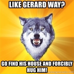 Courage Wolf - like gerard way? go find his house and forcibly hug him!