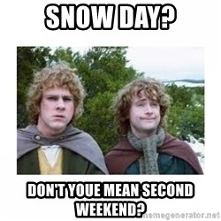 Merry and Pippin - Snow Day? Don't youe mean second weekend?