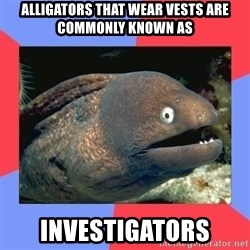 Bad Joke Eels - alligators that wear vests are commonly known as investigators