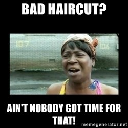 Nobody ain´t got time for that - Bad haircut? ain't nobody got time for that!