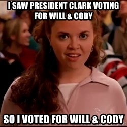 Mean Girls meme - I saw president clark voting for will & cody so i voted for will & cody