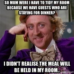 Willy Wonka - so mum were i have to tidy my room because we have guests who are staying for dinner? i didn't realise the meal will be held in my room..