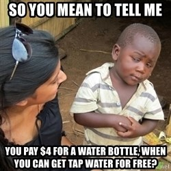Skeptical 3rd World Kid - so you mean to tell me you pay $4 for a water bottle, when you can get tap water for free?