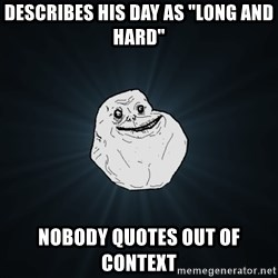"""Forever Alone - describes his day as """"long and hard"""" nobody QUOtes out of context"""