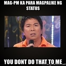 Willie Revillame me - Mag-pm ka para magpalike ng status you dont do that to me