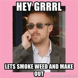 Hey Girl - hey grrrl lets smoke weed and make out