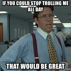 Office Space That Would Be Great - If you could stop trolling me all day that would be great