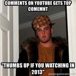 "Scumbag Steve - comments on youtube gets top comemnt ""thumbs up if you watching in 2013"""